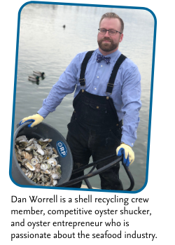Dan Worrell is a shell recycling crew member, competitive oyster shucker, and oyster entrepreneur who is passionate about the seafood industry.